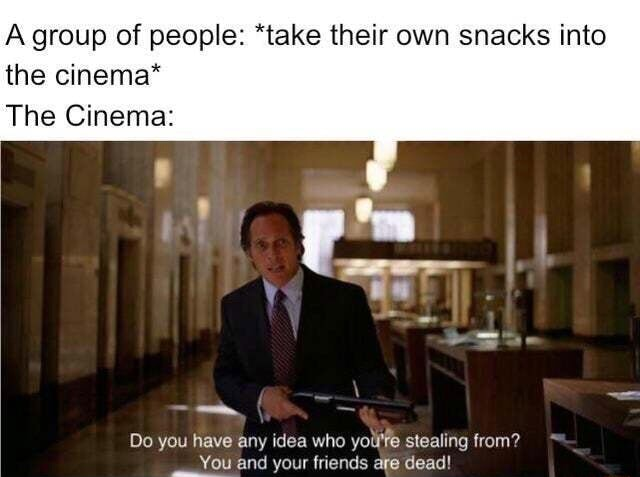 A group of people *take their own snacks into the cinema* The Cinema Do you have any idea who yoll'fe stealing from You and your friends are dead meme