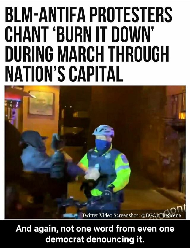 BLM ANTIFA PROTESTERS CHANT BURN IT DOWN DURING MARCH THROUGH NATION'S CAPITAL Twitter Scree And again, not one word from even one democrat denouncing it. And again, not one word from even one democrat denouncing it meme