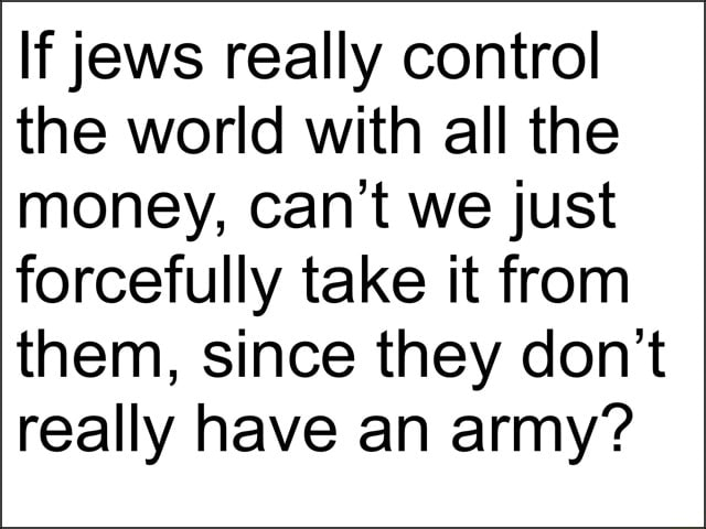 If jews really control the world with all the money, can not we just forcefully take it from them, since they do not really have an army memes