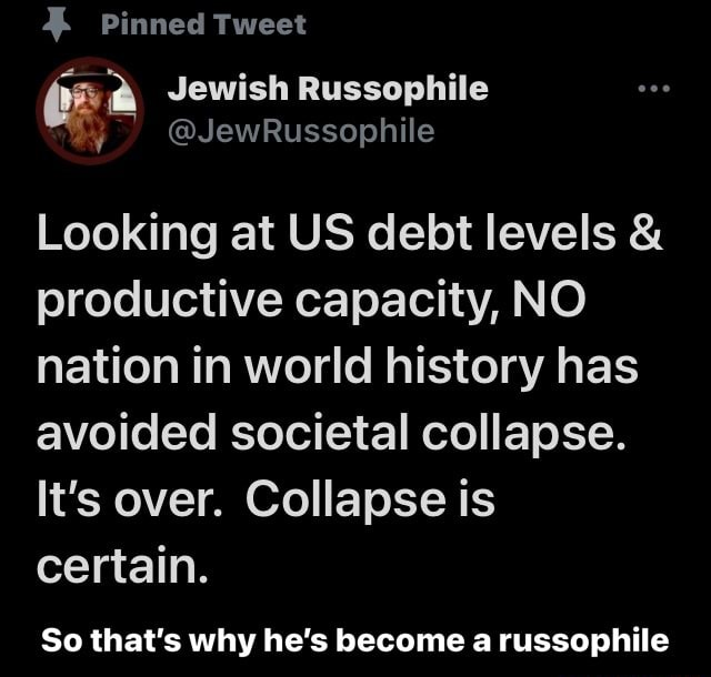 Pinned Tweet a Jewish Russophile Looking at US debt levels and productive capacity, NO nation in world history has avoided societal collapse. It's over. Collapse is certain. So that's why he's become a russophile So that's why he's become a russophile memes
