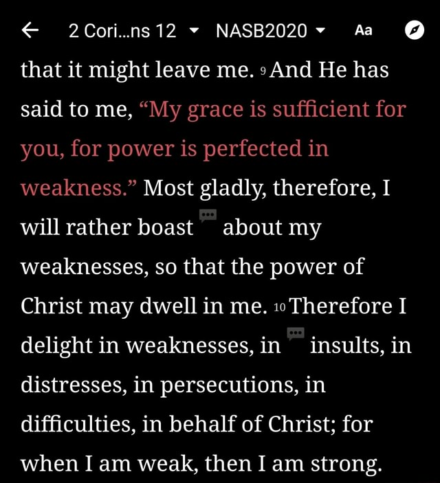 2Cori ns12 NASB2020 Aa  that it might leave me. And He has said to me, My grace is sufficient for you, for power is perfected in weakness. Most gladly, therefore, I will rather boast about my weaknesses, so that the power of Christ may dwell in me. Therefore I delight in weaknesses, in insults, in distresses, in persecutions, in difficulties, in behalf of Christ for when I am weak, then I am strong meme