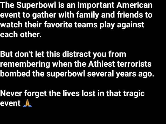 The Superbowl is an important American event to gather with family and friends to watch their favorite teams play against each other. But do not let this distract you from remembering when the Athiest terrorists bombed the superbowl several years ago. Never forget the lives lost in that tragic event memes