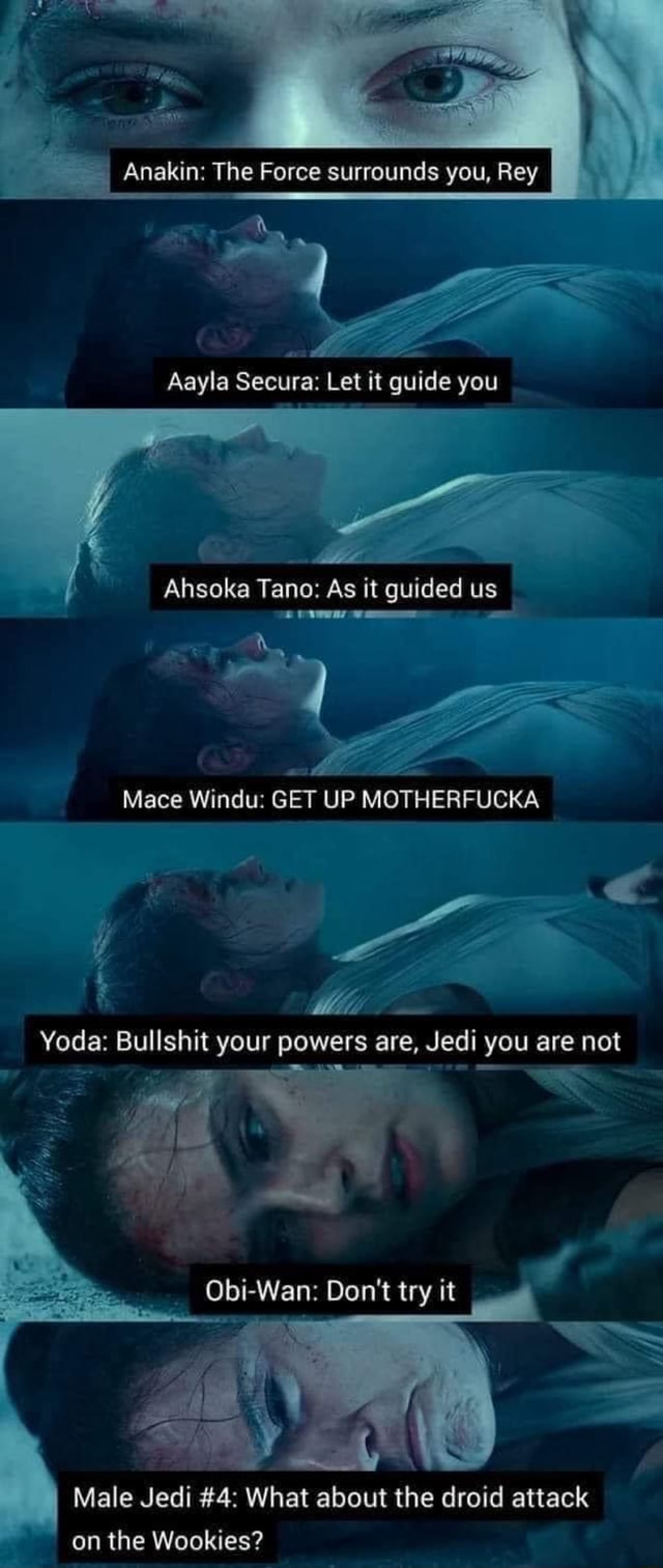 Anakin The Force surrounds you, Rey I Aayla Secura Let it guide you Ahsoka Tano As it guided us Mace Windu GET UP MOTHERFUCKA Yoda Bullshit your powers are, Jedi you are not Obi Wan Do not try it Male Jedi 4 What about the droid attack on the Wookies memes