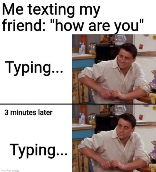 Me texting my friend  how are you Typing 3 minutes later Typing meme