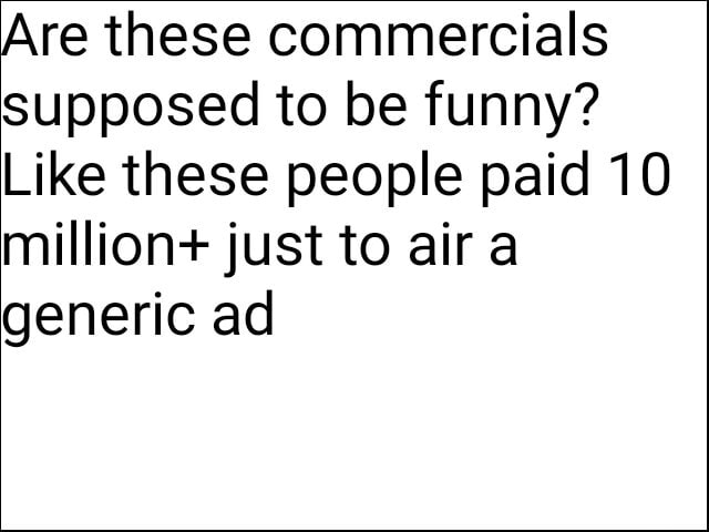 Are these commercials supposed to be funny Like these people paid 10 million just to air a generic ad meme