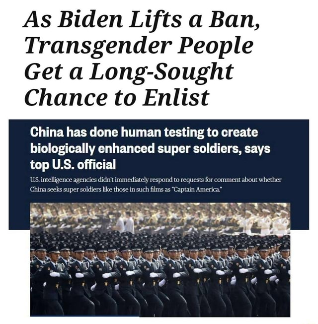 As Biden Lifts a Ban, Transgender People Get a Long Sought Chance to Enlist China has done human testing to create biologically enhanced super soldiers, says top US. official US. intelligence agencies didn't immediately respond to requests for comment about whether China seeks super soldiers like those in such films as Captain America. memes