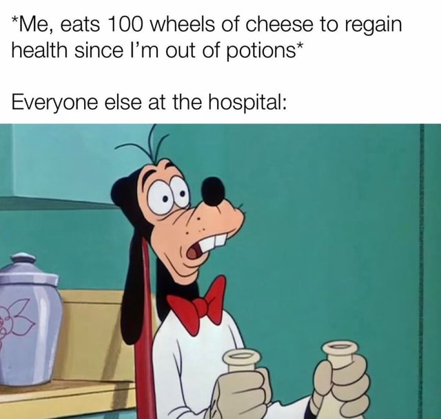 *Me, eats 100 wheels of cheese to regain health since I'm out of potions* Everyone else at the hospital memes
