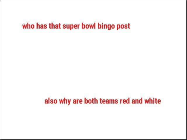 Who has that super bowl bingo post also why are both teams red and white memes