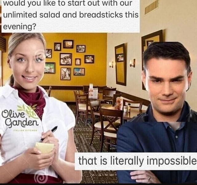 Would you like to start out with our unlimited salad and breadsticks this evening that is literally impossible re memes