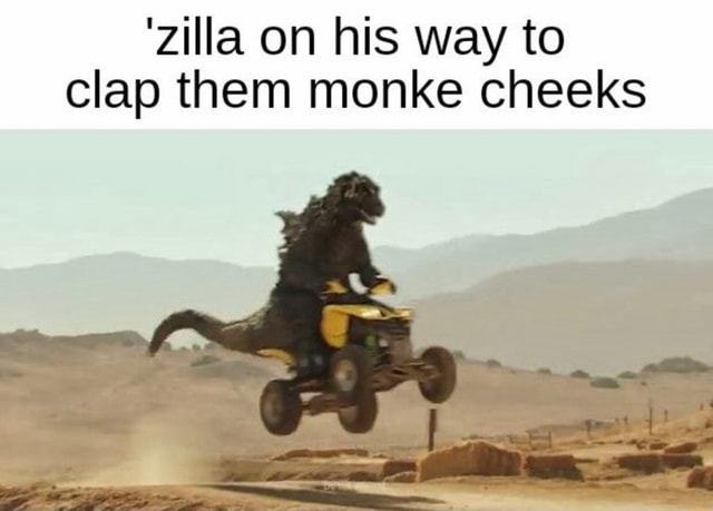 'Zilla on his way to clap them monke cheeks memes