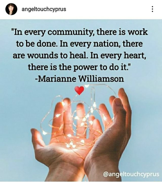 Angeltouchcyprus In every community, there is work to be done. In every nation, there are wounds to heal. In every heart, there is the power to do it. Marianne Williamson angeltouchcyprus memes
