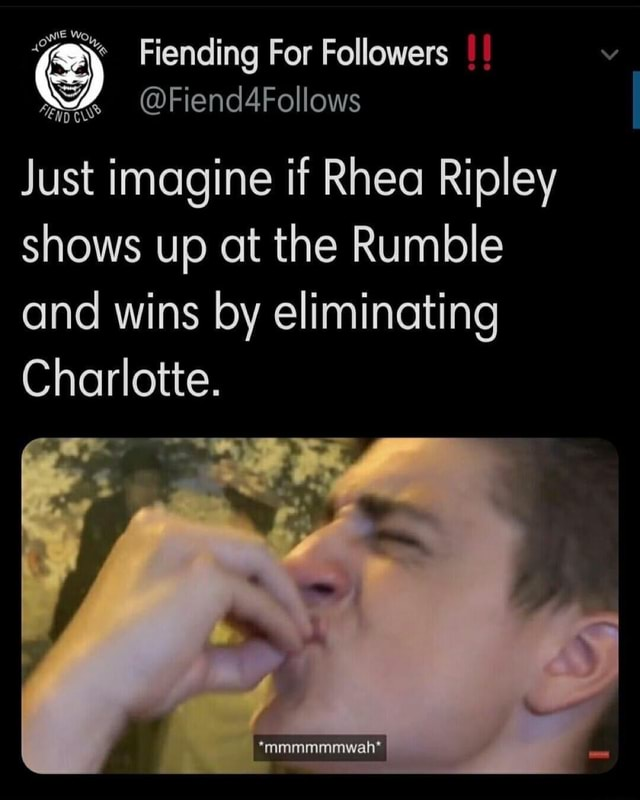 Fiending For Followers Z% Fiend4Follows Just imagine if Rhea Ripley shows up at the Rumble and wins by eliminating Charlotte. *mmmmmmwah* meme