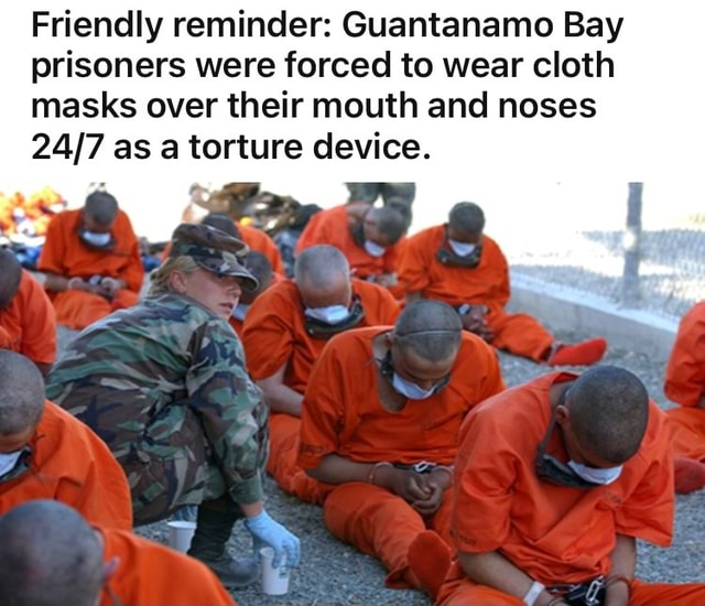 Friendly reminder Guantanamo Bay prisoners were forced to wear cloth masks over their mouth and noses as a torture device memes