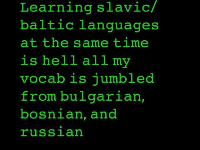 Learning slavic baltic languages at the same time is hell all my vocab is jumbled from bulgarian, bosnian, and russian memes