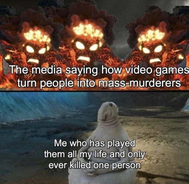 The mecia saying how gares turn people into mass murderers Me wh has played them all my ufe and aver killed one persor memes