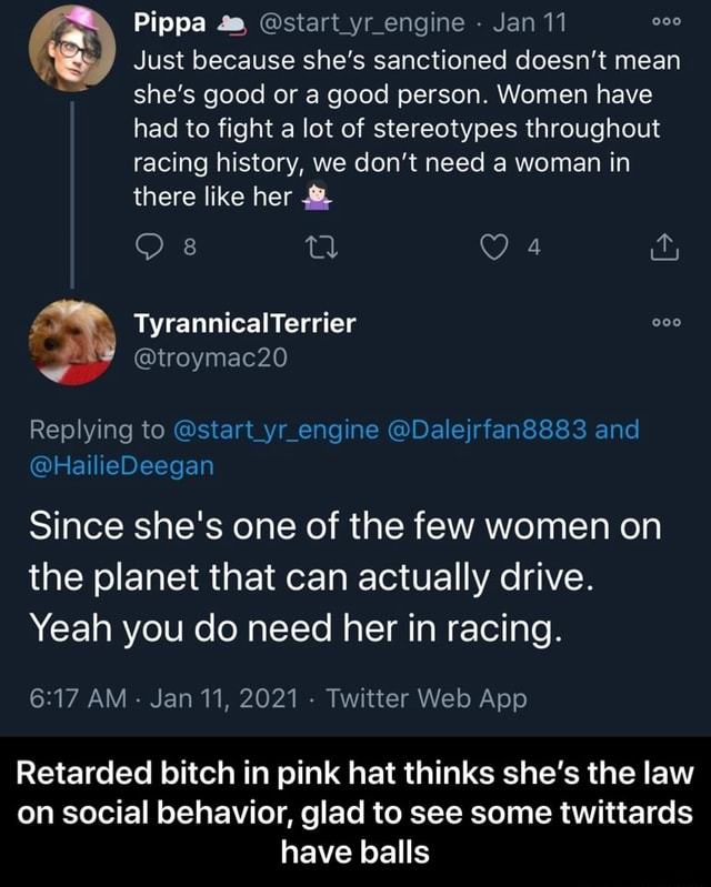 Pippa 4, start yr engine Jan 11 Just because she's sanctioned doesn't mean she's good or a good person. Women have had to fight a lot of stereotypes throughout racing history, we do not need a woman in there like her TyrannicalTerrier troymac20 Replying to start yr engine Dalejrfan8883 and HailieDeegan Since she's one of the few women on the planet that can actually drive. Yeah you do need her in racing. Retarded bitch in pink hat thinks she's the law on social behavior, glad to see some twittards have balls Retarded bitch in pink hat thinks she's the law on social behavior, glad to see some twittards have balls memes