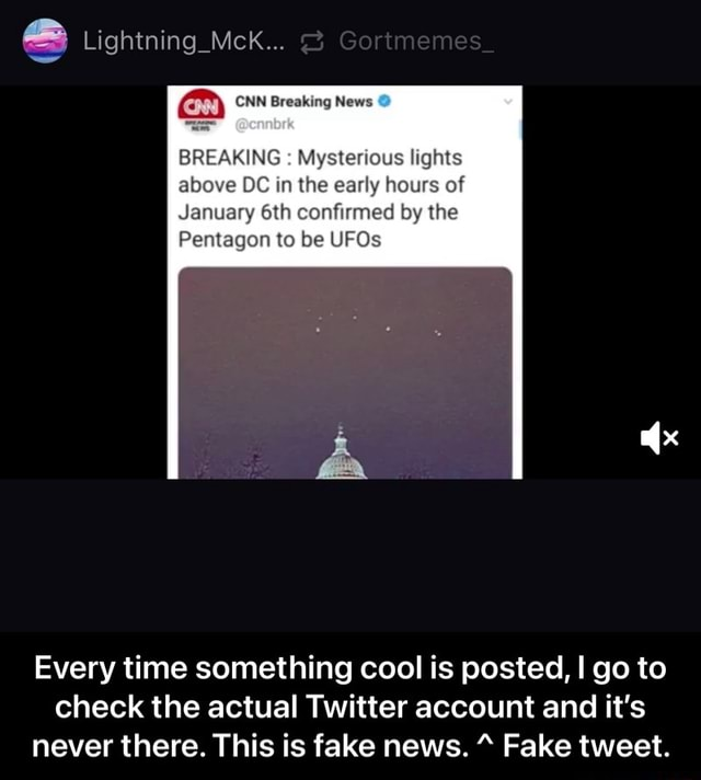 Lightning Mck CNN Breaking News BREAKING Mysterious lights above DC in the early hours of January confirmed by the Pentagon to be UFOs Every time something cool is posted, I go to check the actual Twitter account and it's never there. This is fake news. Fake tweet. Every time something cool is posted, I go to check the actual Twitter account and it's never there. This is fake news. ^ Fake tweet memes
