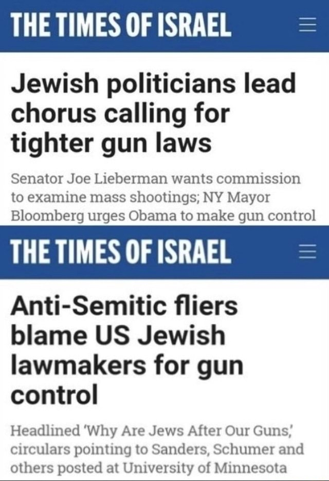 THE TIMES OF ISRAEL Jewish politicians lead chorus calling for tighter gun laws Senator Joe Lieberman wants commission to examine mass shootings NY Mayor Bloomberg urges Obama to make gun control THE TIMES OF ISRAEL Anti Semitic fliers blame US Jewish lawmakers for gun control Headlined Why Are Jews After Our Guns circulars pointing to Sanders, Schumer and others posted at University of Minnesota memes
