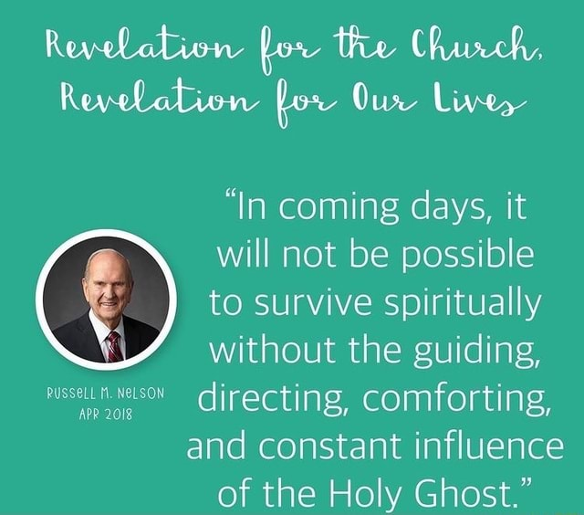 Revelation for the Church. Revelabion for Our Live, In coming days, it will not be possible to survive spiritually without the guiding, directing, comforting, and constant influence of the Holy Ghost. memes
