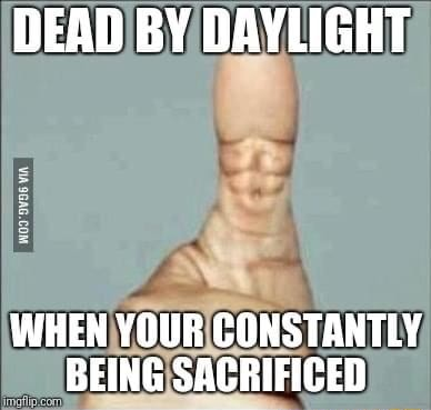 DEAD BY DAYLIGHT WHEN YOUR CONSTANTLY BEING SACRIFICED meme