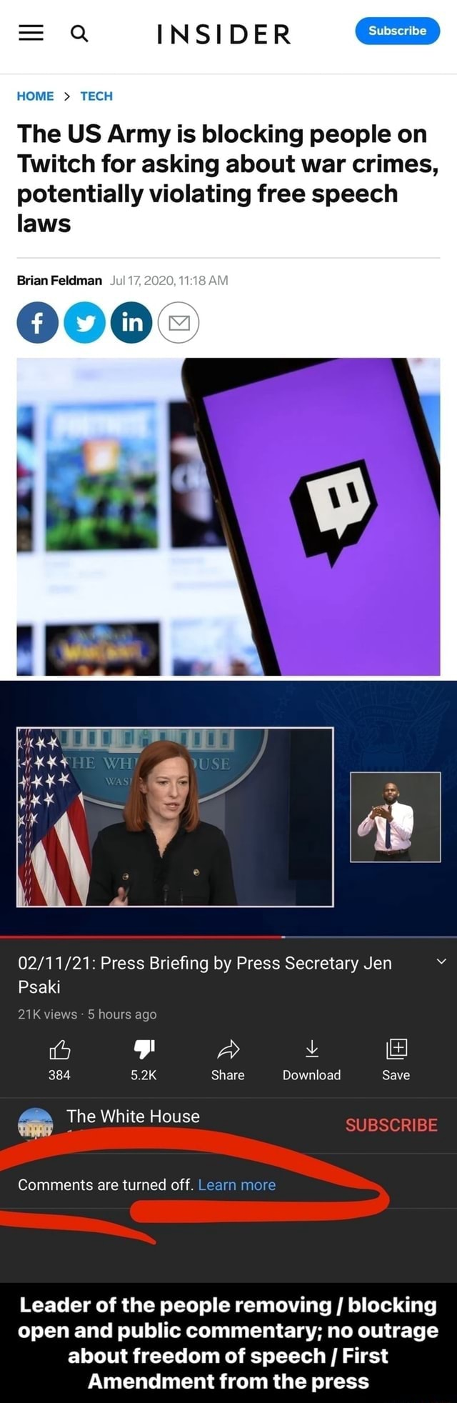 INSIDER HOME  TECH laws Brian Feldman Jul 2620, The US Army is blocking people on Twitch for asking about war crimes, potentially violating free speech Press Briefing by Press Secretary Jen Psaki views 5 hours ago 384 5.2K Share Download Save SUBSCRIBE The White House Comments are turned off. Learn more Leader of the people removing blocking open and public commentary no outrage about freedom of speech I First Amendment from the press meme