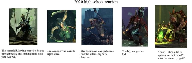 2020 high school reunion The smart kid, having eamed a degree The weaboo who went to The failure, no one quite sure The big, dangerous Yeah, I should be in in engineering and making more than Japan once how he still manages to kid quarantine, but then you ever will fimetion niss the reunion, right meme