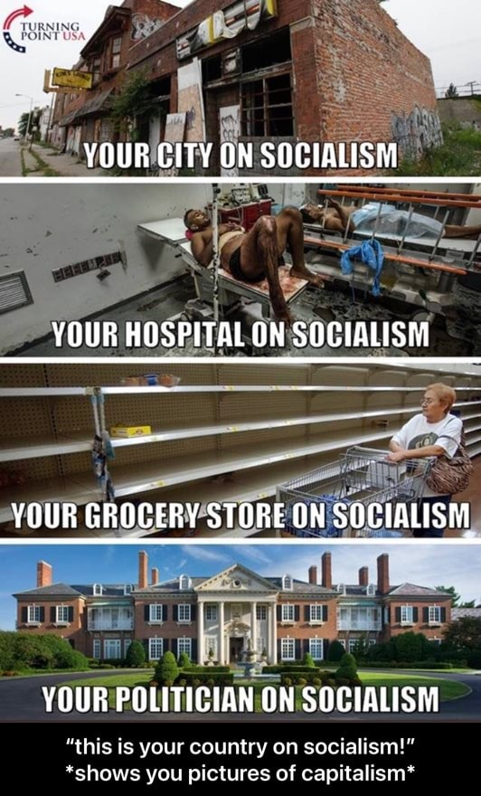 YOUR CITY ON SOCIALISM YOUR HOSPITAL ON SOCIALISM YOUR GROCERY STORE ON SOCIALISM YOUR POLITICIAN ON SOCIALISM this is your country on socialism  *shows you pictures of capitalism*  this is your country on socialism  *shows you pictures of capitalism* meme