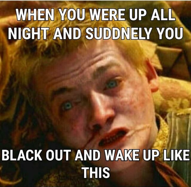 WHEN YOU WERE UP ALL NIGHT AND SUDDNELY YOU BLACK OUT AND WAKE UP LIKE THIS memes