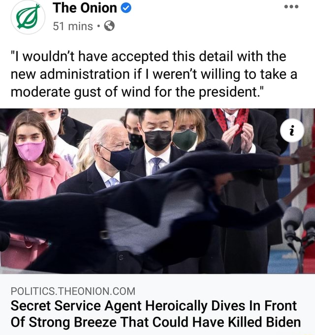 The Onion  51 mins  I wouldn't have accepted this detail with the new administration if I weren't willing to take a moderate gust of wind for the president. POLITICS. Secret Service Agent Heroically Dives In Front Of Strong Breeze That Could Have Killed Biden memes