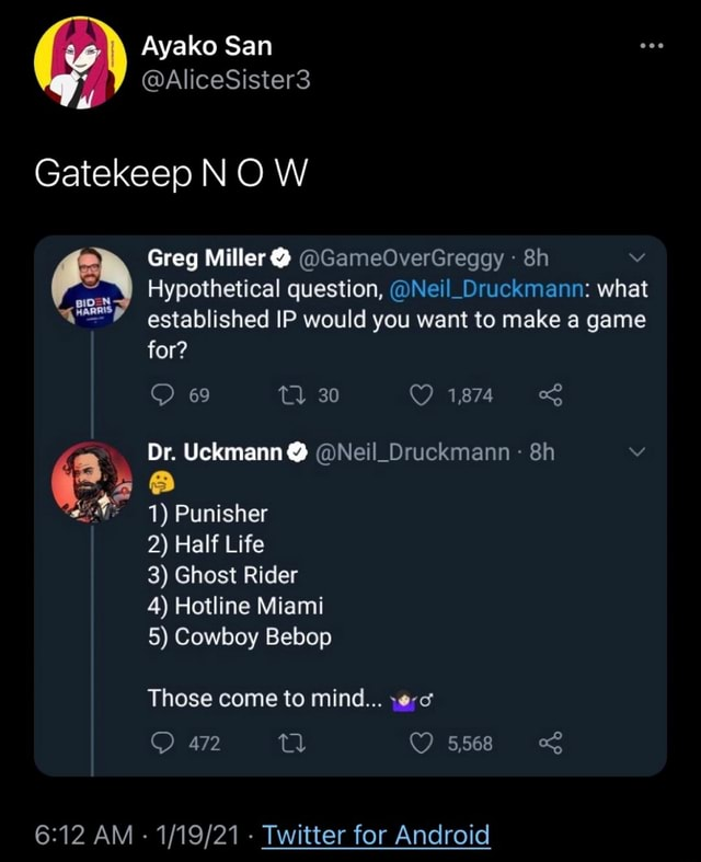 Ayako San AliceSister3 Gatekeep NO W Greg Miller  GameOverGreggy v Hypothetical question, Neil Druckmann what established IP would you want to make a game for 69 30 1,874 Dr. Uckmann  Neil Druckmann  1 Punisher 2 Half Life 3 Ghost Rider 4 Hotline Miami 5 Cowboy Bebop Those come to mind 472 5,568 AM   Twitter for Android memes