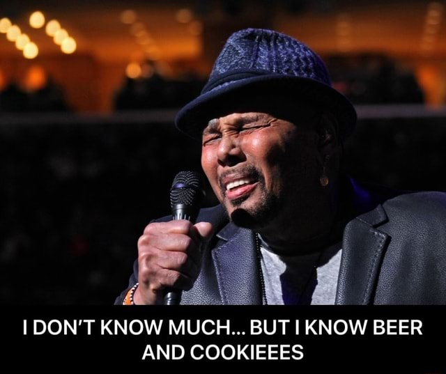 DON'T KNOW MUCH BUT I KNOW BEER AND COOKIEEES  I DON'T KNOW MUCH BUT I KNOW BEER AND COOKIEEES memes