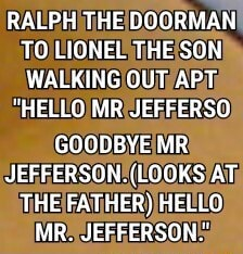 RALPH THE DOORMAN TO LIONEL THE SON WALKING OUT APT HELLO MR JEFFERSO GOODBYE MR JEFFERSON. LOOKS AT THE FATHER HELLO MR JEFFERSON memes
