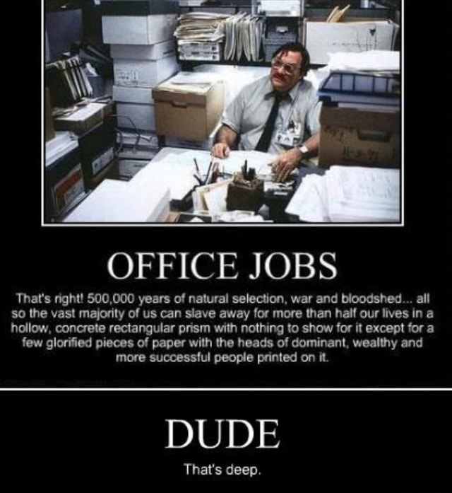 OFFICE JOBS That's right 500,000 years of natural selection, war and bloodshed all so the vast majority of us can slave away for more than half our lives in a hollow, concrete rectangular prism with nothing to show for it except for a few glorified pieces of paper with the heads of dominant, wealthy and more successful people printed on it. DUDE That's deep meme