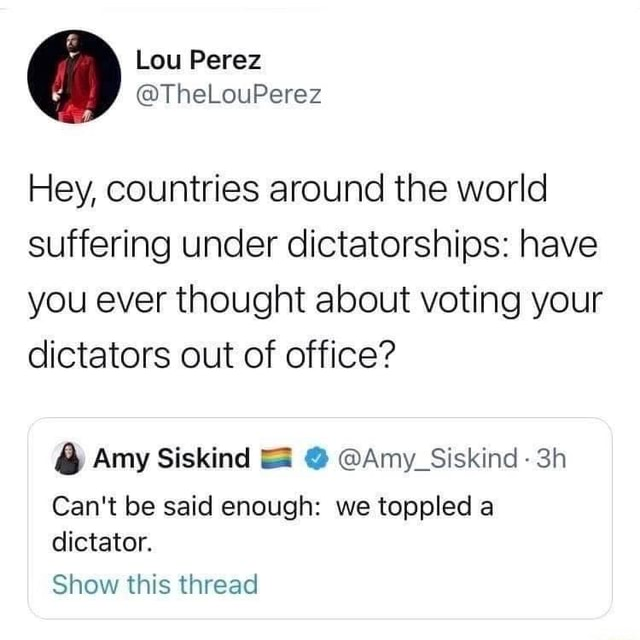 Lou Perez TheLouPerez Hey, countries around the world suffering under dictatorships have you ever thought about voting your dictators out of office Amy Siskind  Amy Siskind Can't be said enough we toppled a dictator. Show this thread meme