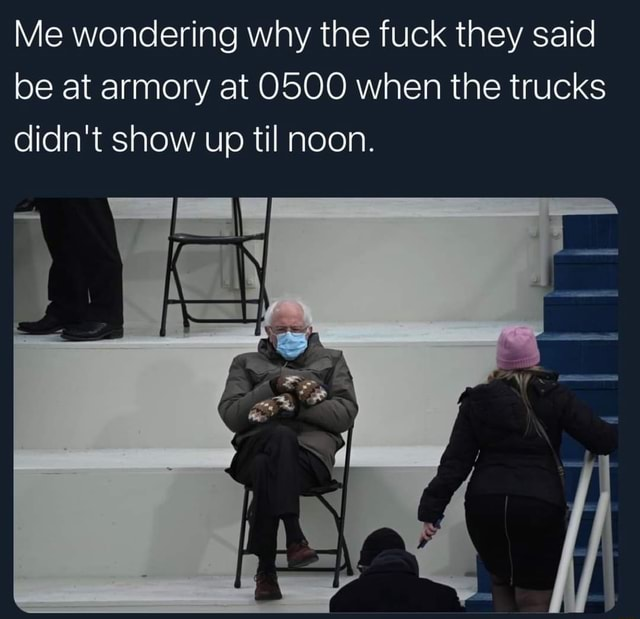 Me wondering why the fuck they said be at armory at O500 when the trucks didn't show up til noon meme