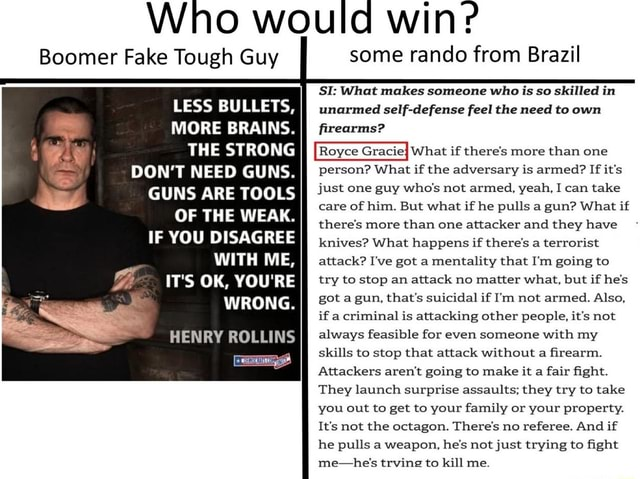 Who would win Boomer Fake Tough Guy LESS BULLETS, MORE BRAINS. THE STRONG DON'T NEED GUNS. GUNS ARE TOOLS OF THE WEAK. IF YOU DISAGREE IT'S OK, YOU'RE WRONG. HENRY ROLLINS some rando from Brazil SI What makes someone who is so skilled in unarmed self defense feel the need to own firearms Royce Graciej What if there's more than one DON'T NEED GUNS. person What if the adversary is armed If it's just one guy who's not armed, yeah, I can take care of him. But what if he pulls a gun What if there's more than one attacker and they have knives What happens if there's a terrorist WITH ME, attack I've got a mentality that I'm going to try to stop an attack no matter what, but if he's got a gun, that's suicidal if I'm not armed. Also, if a criminal is attacking other people, it's not HENRY ROLLINS a