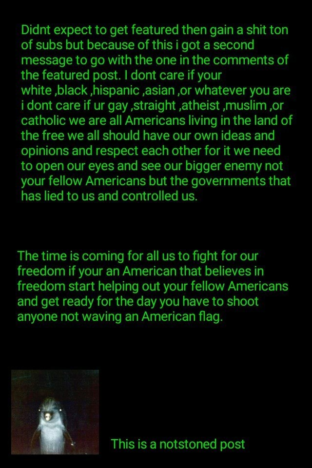 Didnt expect to get featured then gain a shit ton of subs but because of this i got a second message to go with the one in the comments of the featured post. I dont care if your white ,black ,hispanic ,asian ,or whatever you are i dont care if ur gay straight ,atheist muslim ,or catholic we are all Americans living in the land of the free we all should have our own ideas and opinions and respect each other for it we need to open our eyes and see our bigger enemy not your fellow Americans but the governments that has lied to us and controlled us. The time is coming for all us to fight for our freedom if your an American that believes in freedom start helping out your fellow Americans and get ready for the day you have to shoot anyone not waving an American flag. This is a notstoned post mem