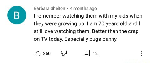 Barbara Shelton 4 months ago remember watching them with my kids when they were growing up. I am 70 years old and I still love watching them. Better than the crap on TV today. Especially bugs bunny. FD 12 meme