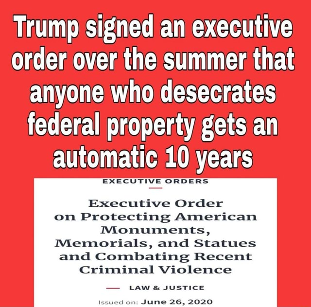 Trump signed an executive order over the summer that anyone who desecrates federal property gets an automatic 10 years EXECUTIVE ORDERS Executive Order on Protecting American Monuments, Memorials, and Statues and Combating Recent Criminal Violence LAW and JUSTICE sued on June 26, 2020 meme