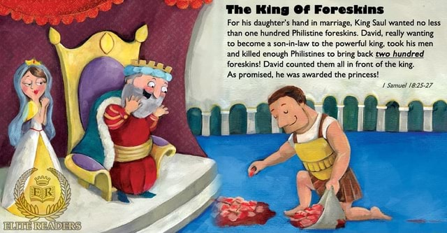 The King Of Fereskins For his daughter's hand in marriage, King Saul wanted no less than one hundred Philistine foreskins. David, really wanting to become a son in law to the powerful king, took his men and killed enough Philistines to bring back two hundred foreskins David counted them all in front of the king. As promised, he was awarded the princess Samuel memes
