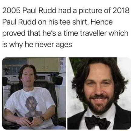2005 Paul Rudd had a picture of 2018 Paul Rudd on his tee shirt. Hence proved that he's a time traveller which is why he never ages meme