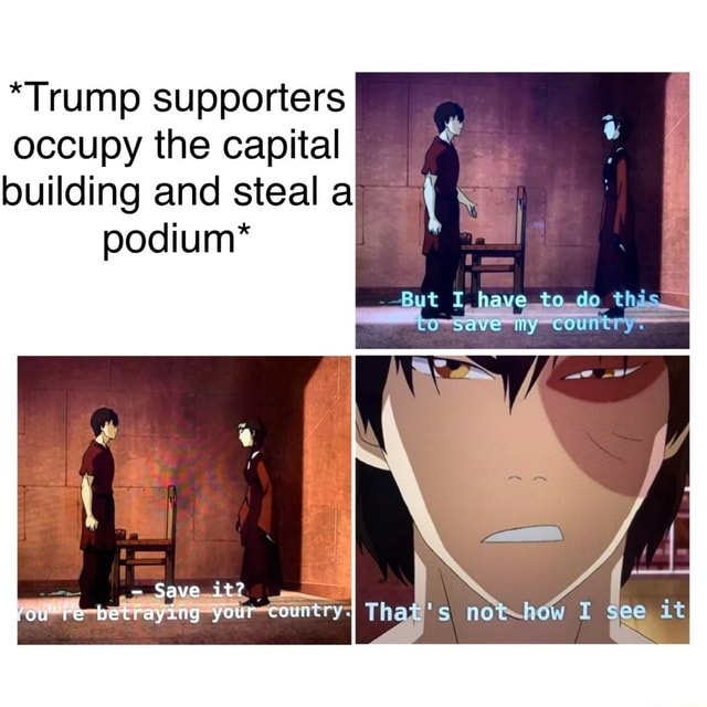 *Trump supporters occupy the capital building and steal a podium* Save my country Save it cure betraying your meme