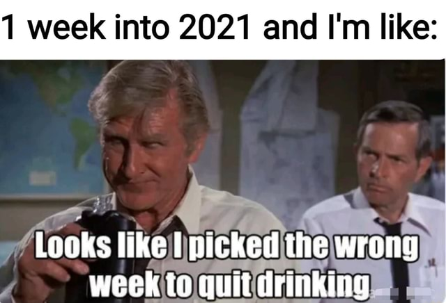 1 week into 2021 and I'm like Looks like picked the wrong week to quit drinking meme