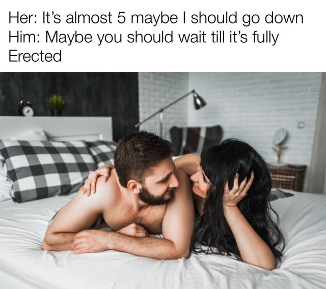 Her It's almost 5 maybe I should go down Him Maybe you should wait till it's fully Erected meme