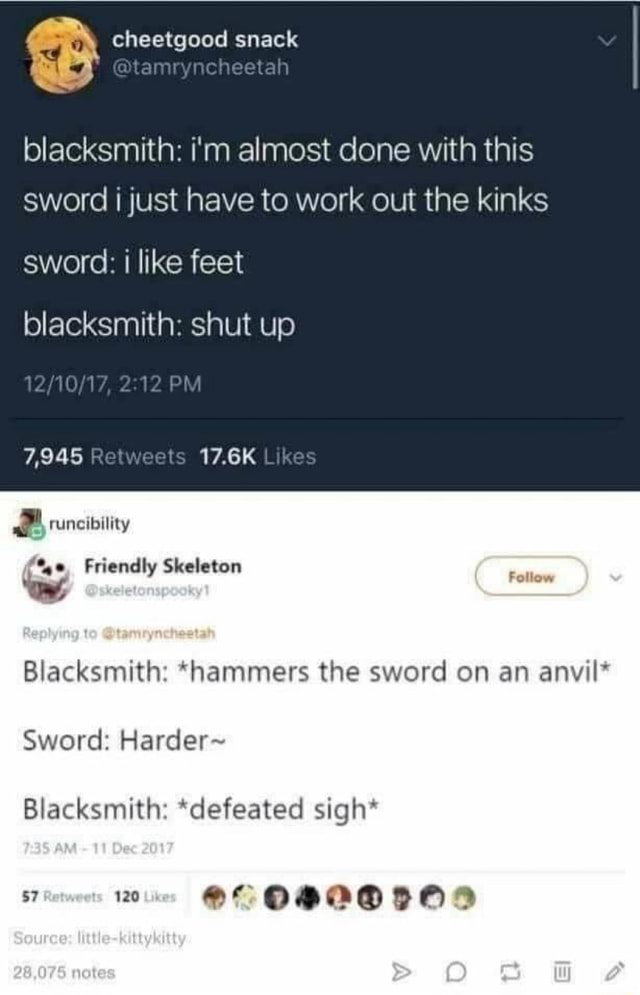 Cheetgood snack blacksmith i'm almost done with this sword I just have to work out the kinks sword like feet blacksmith shut up 2.12 PM 7,945 17.6K Likes runcibility Friendly Skeleton Blacksmith *hammers the sword on an anvil* Sword Harder Blacksmith *defeated sigh* OF 120 memes
