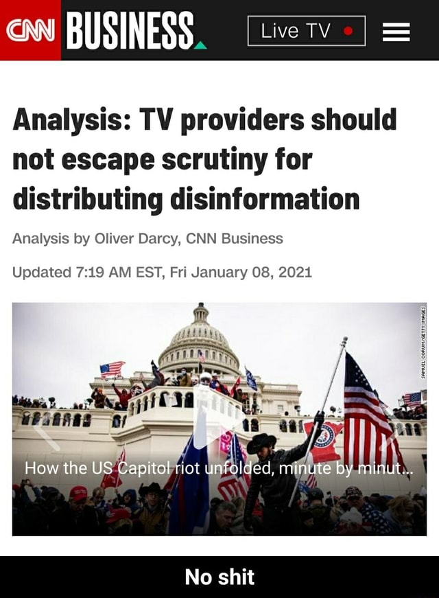 BUSINESS Analysis TV providers should not escape scrutiny for distributing disinformation Analysis by Oliver Darcy, CNN Business Updated AM EST, Fri January 08, 2021 How the US Capitol riot unfolded, minute by minut No shit No shit memes