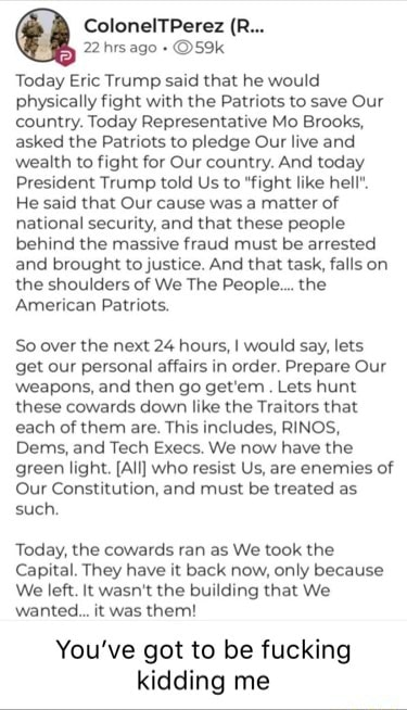 ColonelTPerez R 2 hrs ago Today Eric Trump said that he would physically fight with the Patriots to save Our country. Today Representative Mo Brooks, asked the Patriots to pledge Our live and wealth to fight for Our country. And today President Trump told Us to fight like hell. He said that Our cause was a matter of national security, and that these people behind the massive fraud must be arrested and brought to justice. And that task, falls on the shoulders of We The People the American Patriots. So over the next 24 hours, I would say, lets get our personal affairs in order. Prepare Our weapons, and then go get'em. Lets hunt these cowards down like the Traitors that each of them are. This includes, RINOS, Dems, and Tech Execs. We now have the green light. All who resist Us, are enemies o