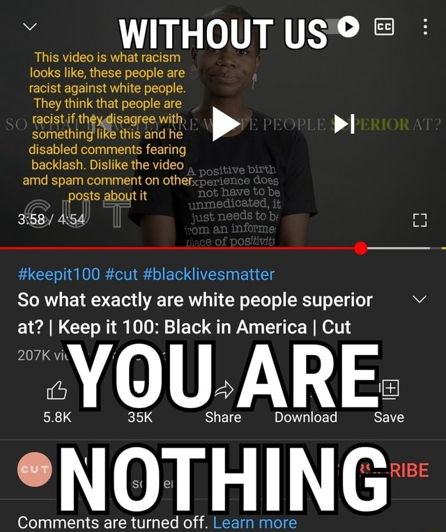 WITHOUT US This is what racism looks like, these people are racist against white people. They thi ink that people are acistif some the agree, this wi and he some like this and he disabled comments fearing backlash. Dislike the amd spam comment on other does posts about it not have to be it unmedicated, just needs to it br just needs to an. informe of posiavit keepit1 00 cut blacklivesmatter So what exactly are white people super at I Keep it 100 Black in America I Cut Share Download Save Save Comments are turned off. Learn more RIBE memes
