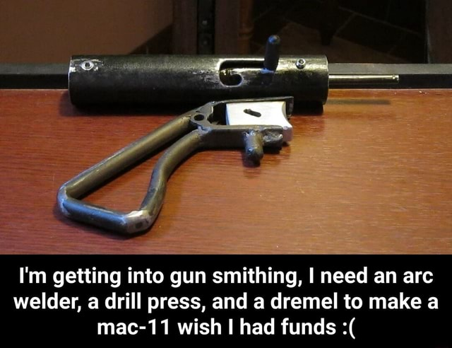 I'm getting into gun smithing, I need an arc welder, a drill press, and a dremel to make a mac 11 wish had funds I'm getting into gun smithing, I need an arc welder, a drill press, and a dremel to make a mac 11 wish I had funds memes