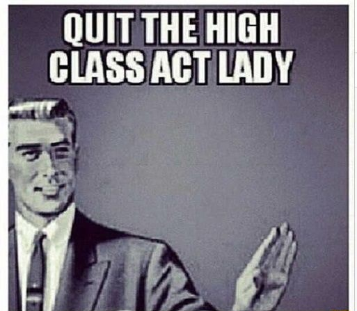 QUIT THE HIGH CLASS ACT LADY meme